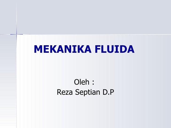 MEKANIKA FLUIDA Oleh :  Reza Septian D.P