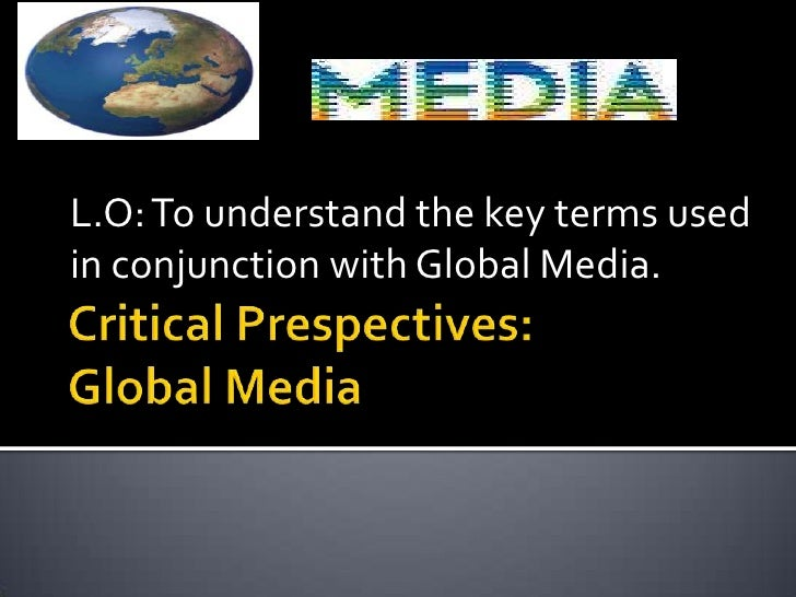 Critical Prespectives: Global Media<br />L.O: To understand the key terms used in conjunction with Global Media.<br />