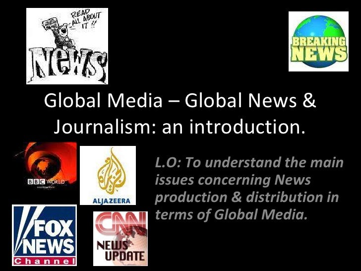 Global Media – Global News & Journalism: an introduction.<br />L.O: To understand the main issues concerning News producti...
