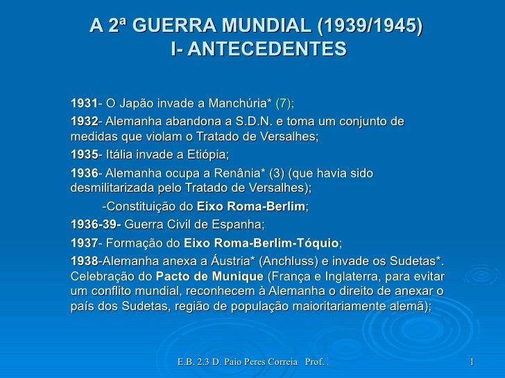 A 2ª GUERRA MUNDIAL (1939/1945)  I- ANTECEDENTES 1931 - O Japão invade a Manchúria*  (7); 1932 - Alemanha abandona a S.D.N...
