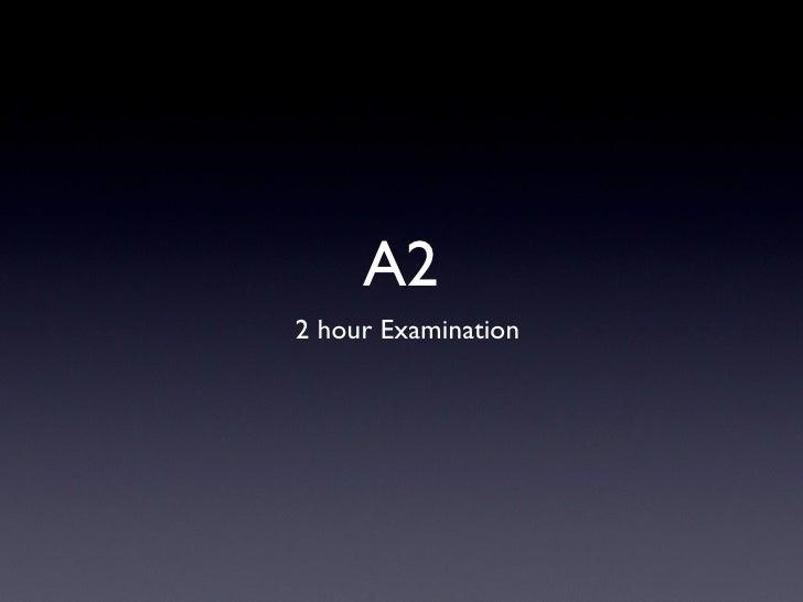 A2 <ul><li>2 hour Examination </li></ul>