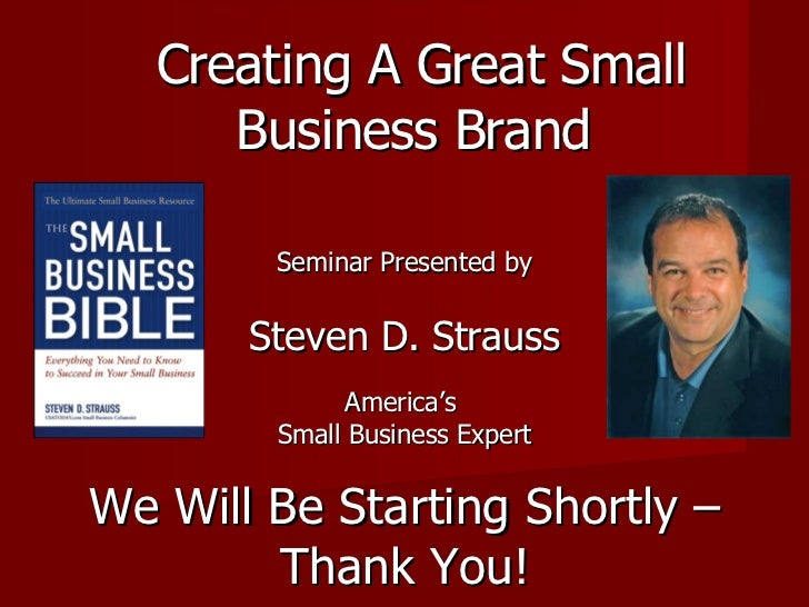 Creating A Great Small Business Brand  Seminar Presented by Steven D. Strauss America's  Small Business Expert We Will Be ...