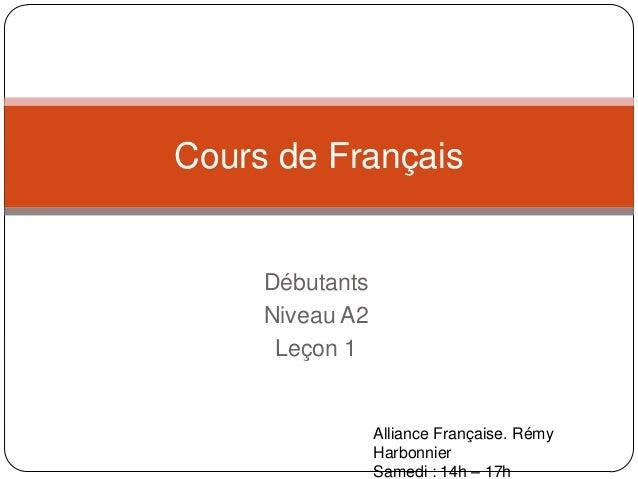 Débutants Niveau A2 Leçon 1 Cours de Français Alliance Française. Rémy Harbonnier Samedi : 14h – 17h