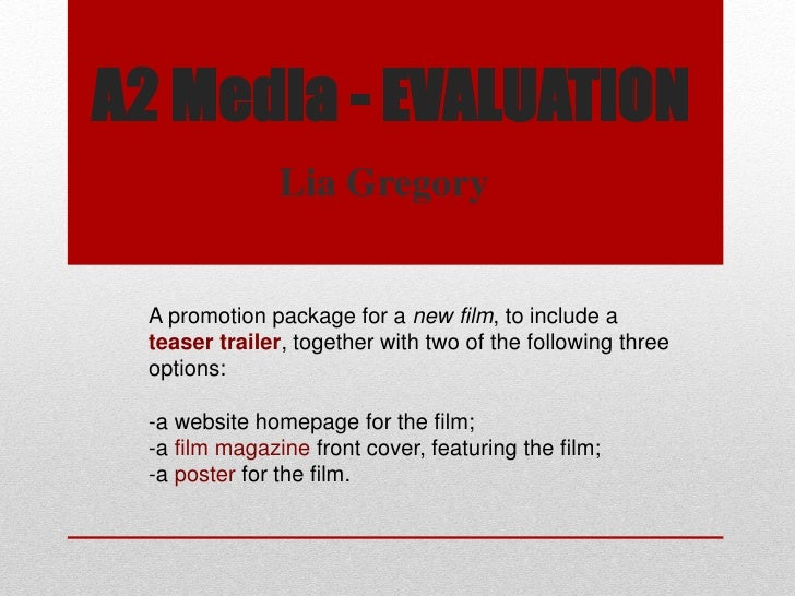 A2 Media - EVALUATION               Lia Gregory A promotion package for a new film, to include a teaser trailer, together ...