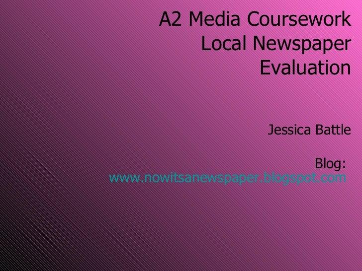 A2 Media Coursework Local Newspaper Evaluation Jessica Battle Blog:  www.nowitsanewspaper.blogspot.com