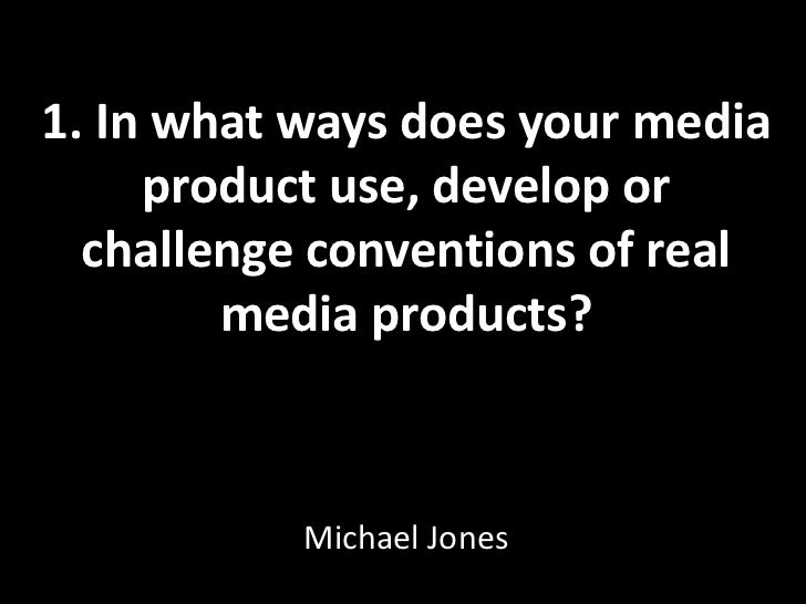 1. In what ways does your media product use, develop or challenge conventions of real media products?