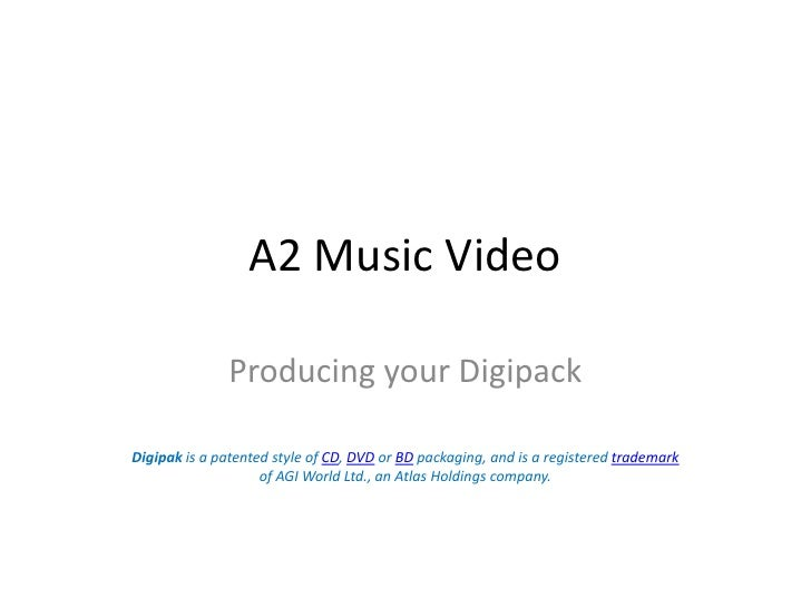 A2 Music Video<br />Producing your Digipack<br />Digipak is a patented style of CD, DVD or BD packaging, and is a register...
