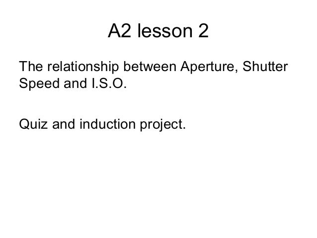 A2 lesson 2 The relationship between Aperture, Shutter Speed and I.S.O. Quiz and induction project.