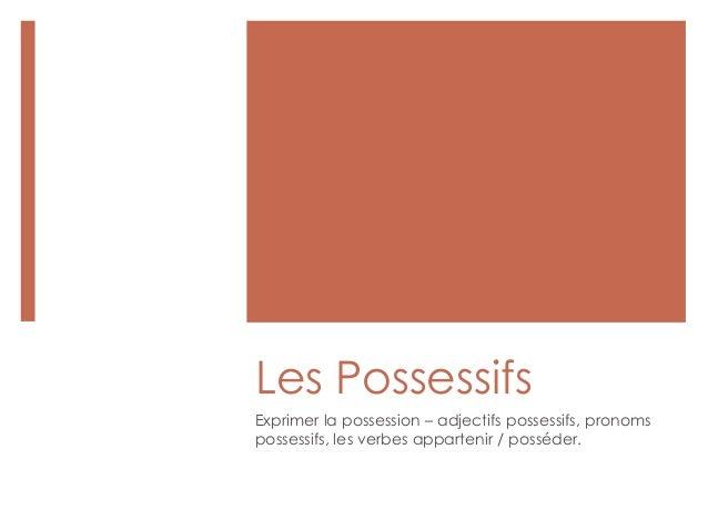 Les Possessifs Exprimer la possession – adjectifs possessifs, pronoms possessifs, les verbes appartenir / posséder.