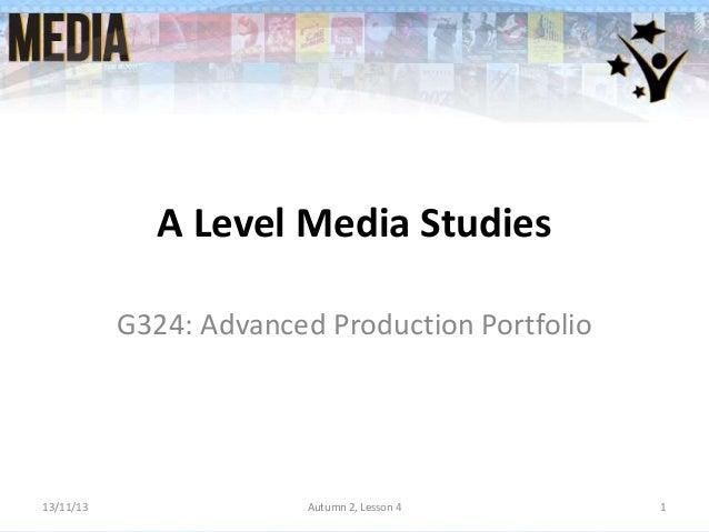 A Level Media Studies G324: Advanced Production Portfolio  13/11/13  Autumn 2, Lesson 4  1