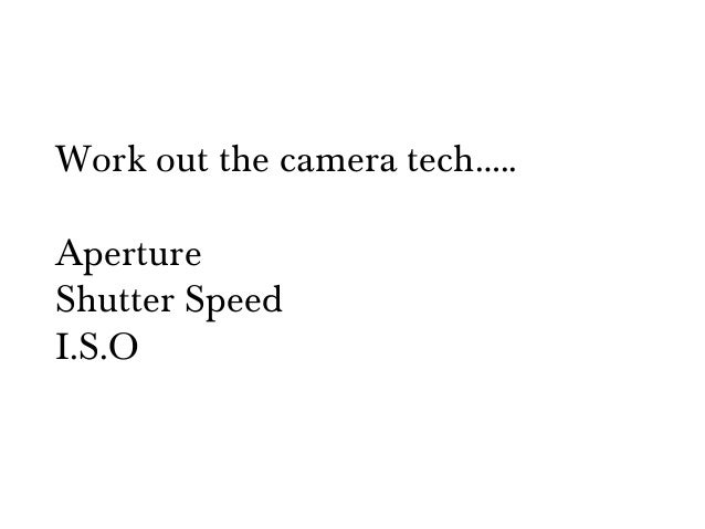 Work out the camera tech…..ApertureShutter SpeedI.S.O