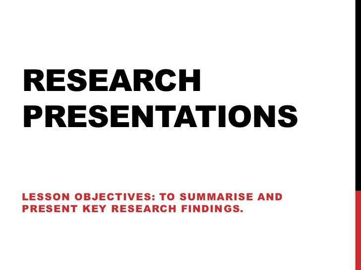 RESEARCHPRESENTATIONSLESSON OBJECTIVES: TO SUMMARISE ANDPRESENT KEY RESEARCH FINDINGS.