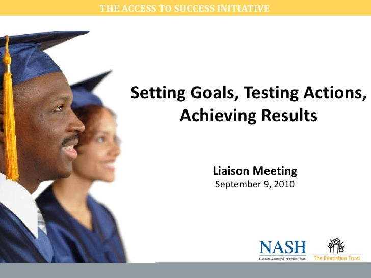 THE ACCESS TO SUCCESS INITIATIVE <br />Setting Goals, Testing Actions, Achieving Results<br />Liaison Meeting September 9...