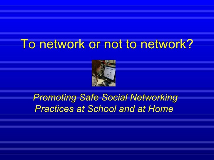 To network or not to network? Promoting Safe Social Networking Practices at School and at Home