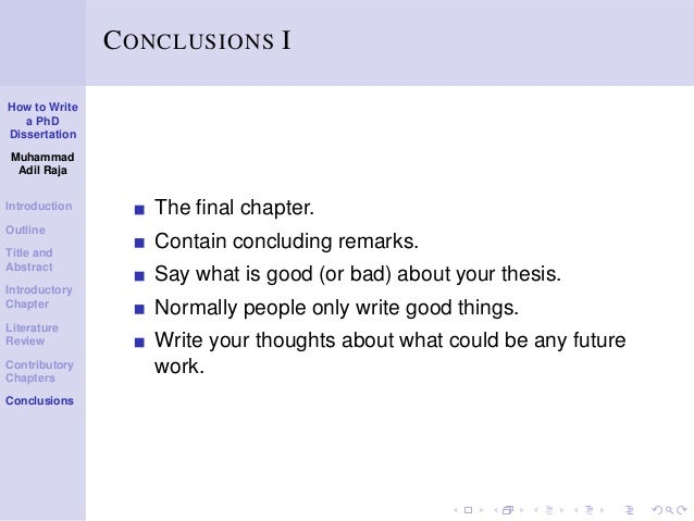 how to write a dissertation conclusion To write a good conclusion you need to go back to your dissertation title and your introduction what you do in this section is to summarize what can now you have to state how your research has filled a gap in the body of research that has come before it and state what unanswered questions there are.
