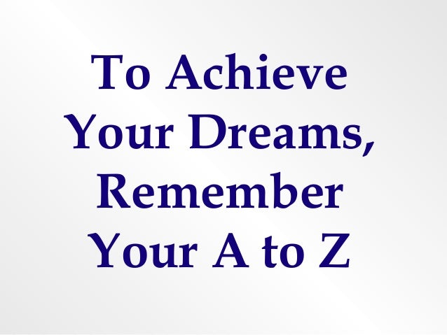 To AchieveYour Dreams, Remember Your A to Z