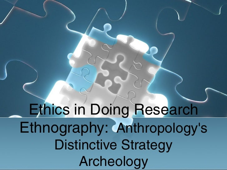 Ethics in Doing ResearchEthnography: Anthropologys     Distinctive Strategy         Archeology
