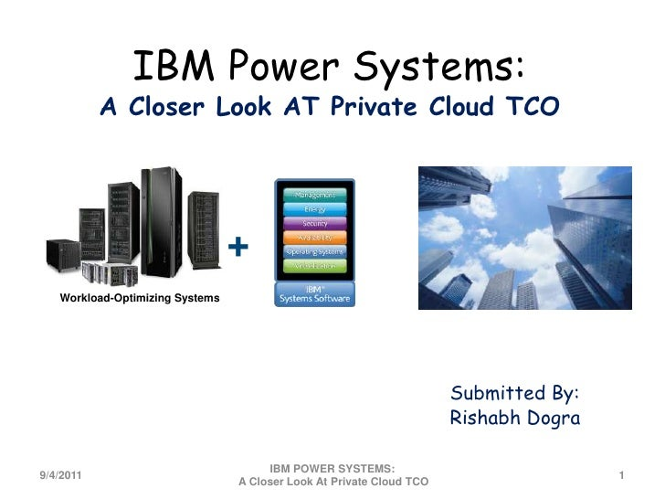 IBM Power Systems:A Closer Look AT Private Cloud TCO<br />+<br />Workload-Optimizing Systems<br />Submitted By:<br />Risha...