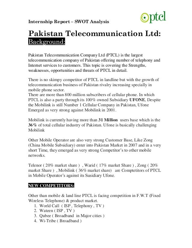internship report on ufone Pakistan telecommunication ltd| pakistan telecommunication ltd financial management a project on financial statement analysis company: ptcl year taken: 2006 to 2010 (session 2009-2013) pakistan telecommunication ltd acknowledgement thanks to almighty allah for enabling us to fulfill all the requirements for the completion of our project report - internship report on ptcl introduction .