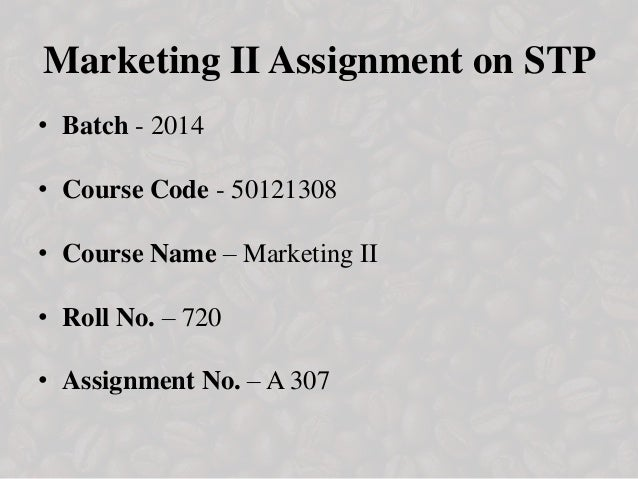 Marketing II Assignment on STP • Batch - 2014 • Course Code - 50121308 • Course Name – Marketing II • Roll No. – 720 • Ass...