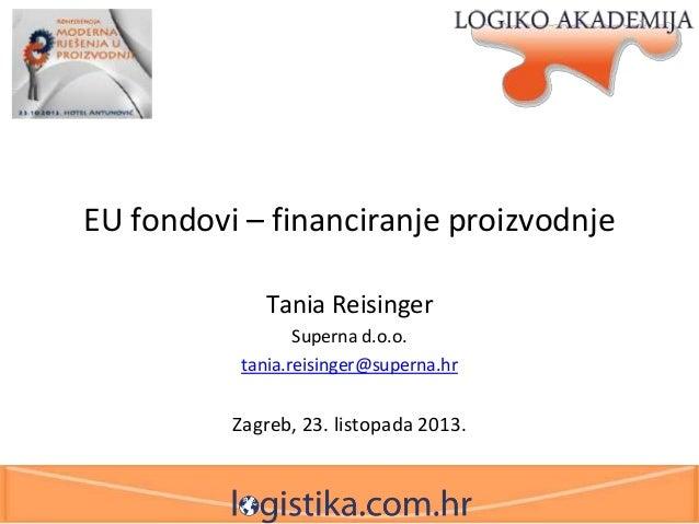 EU fondovi – financiranje proizvodnje Tania Reisinger Superna d.o.o. tania.reisinger@superna.hr  Zagreb, 23. listopada 201...