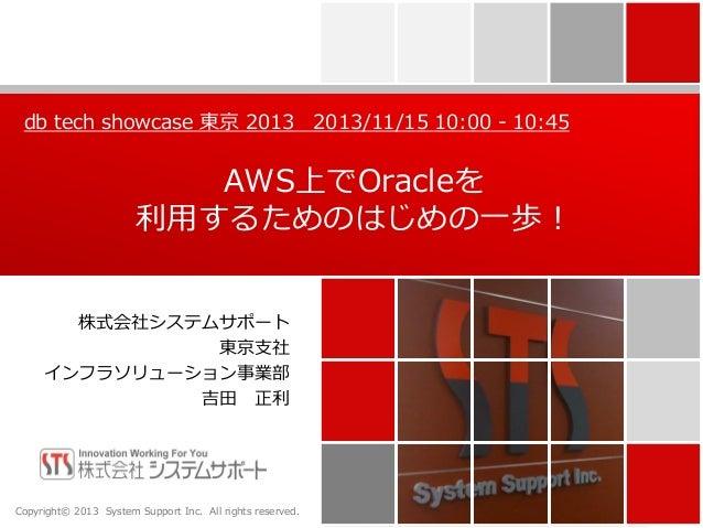 db tech showcase 東京 2013 2013/11/15 10:00 - 10:45  AWS上でOracleを 利用するためのはじめの一歩! 株式会社システムサポート 東京支社 インフラソリューション事業部 吉田 正利  Cop...