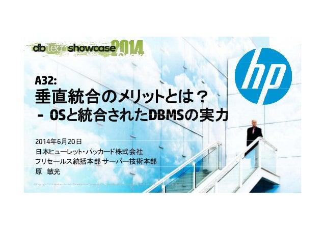 A32: 垂直統合垂直統合のメリットとは? - OSと統合されたDBMSの実力- OSと統合されたDBMSの実力 2014年6月20日2014年6月20日 日本ヒューレット・パッカード株式会社 プリセールス統括本部 サーバー技術本部 © Cop...