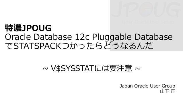 特濃JPOUG Oracle Database 12c Pluggable Database でSTATSPACKつかったらどうなるんだ ~ V$SYSSTATには要注意 ~ Japan Oracle User Group 山下 正