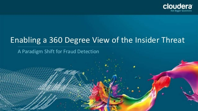 Enabling a 360 Degree View of the Insider Threat A Paradigm Shift for Fraud Detection  1  ©2014 Cloudera, Inc. All rights ...