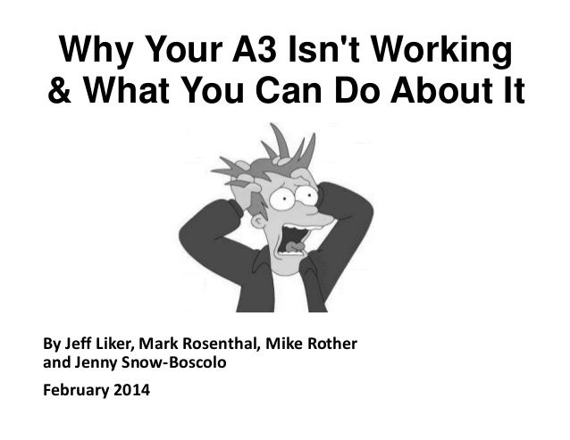 Why Your A3 Isn't Working  & What You Can Do About It  © Mike Rother A3 + IK  1  By Jeff Liker, Mark Rosenthal, Mike Rothe...