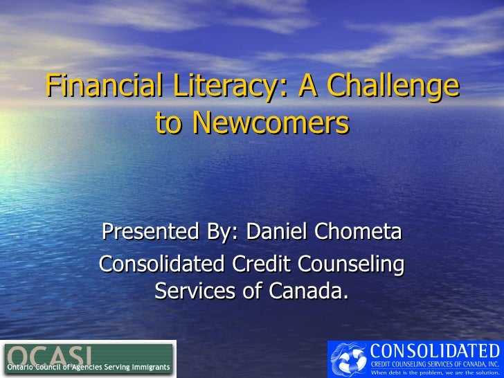 Financial Literacy: A Challenge         to Newcomers       Presented By: Daniel Chometa     Consolidated Credit Counseling...