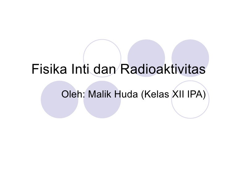 Fisika Inti dan Radioaktivitas Oleh: Malik Huda (Kelas XII IPA)