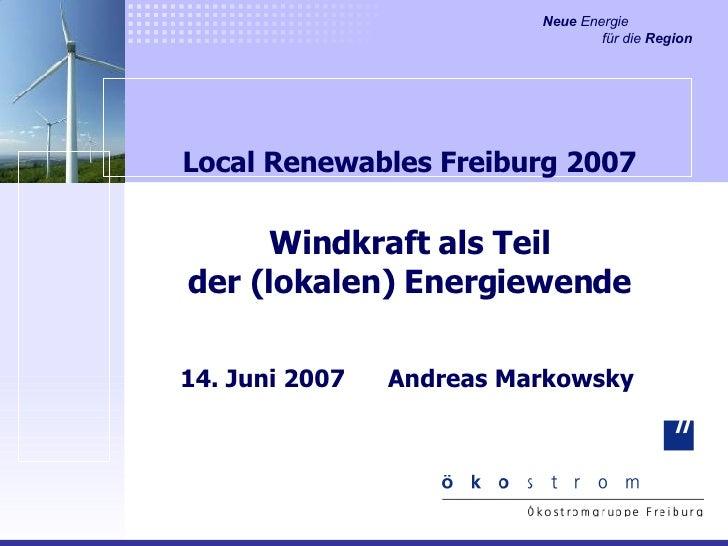 Local Renewables Freiburg 2007 Windkraft als Teil der (lokalen) Energiewende 14. Juni 2007  Andreas Markowsky