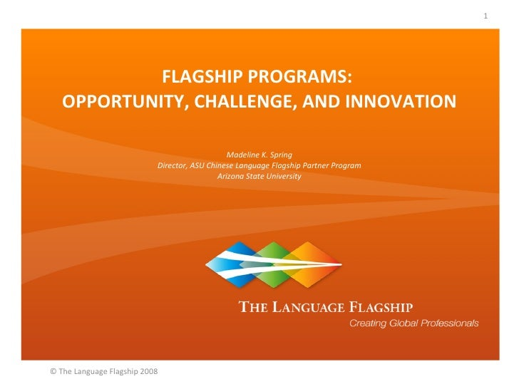FLAGSHIP PROGRAMS:  OPPORTUNITY, CHALLENGE, AND INNOVATION Madeline K. Spring Director, ASU Chinese Language Flagship Part...