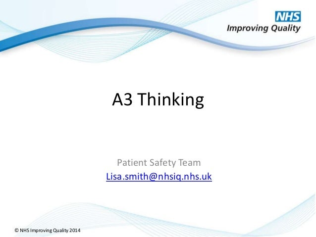 © NHS Improving Quality 2014 A3 Thinking Patient Safety Team Lisa.smith@nhsiq.nhs.uk