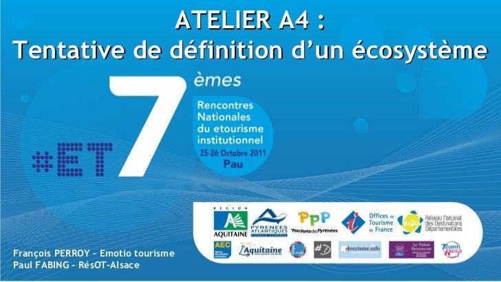 ATELIER A4 :Tentative de définition d'un écosystèmeFrançois PERROY – Emotio tourismePaul FABING - RésOT-Alsace