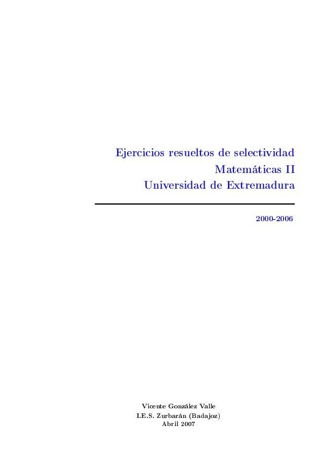 Ejercicios resueltos de selectividadMatemáticas IIUniversidad de Extremadura2000-2006Vicente González ValleI.E.S. Zurbarán...