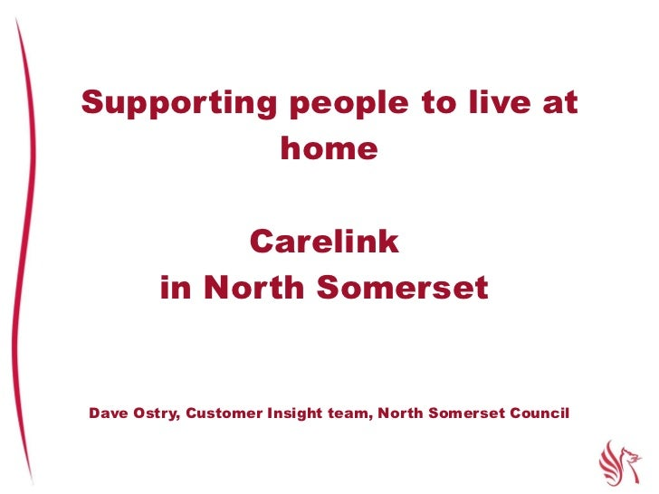 Supporting people to live at home Carelink  in North Somerset  Dave Ostry, Customer Insight team, North Somerset Council