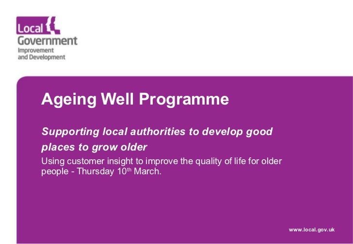Ageing Well Programme  Supporting local authorities to develop good places to grow older   Using customer insight to impro...