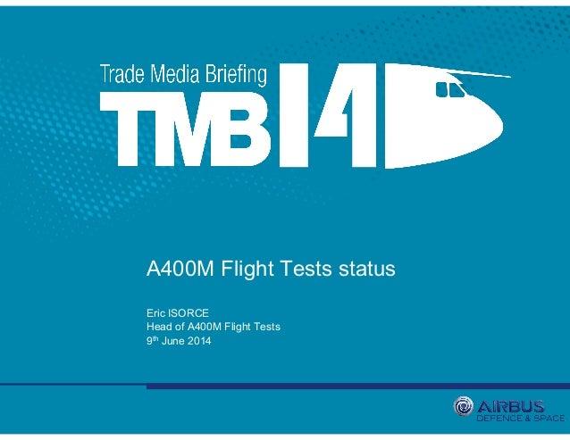 A400M Flight Tests status Eric ISORCE Head of A400M Flight Tests 9th June 2014