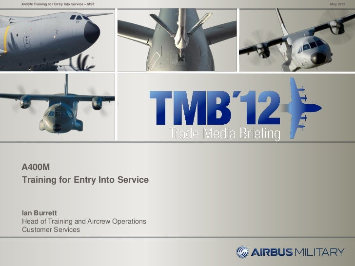 A400M Training for Entry Into Service – MST   May 2012A400MTraining for Entry Into ServiceIan BurrettHead of Training and ...