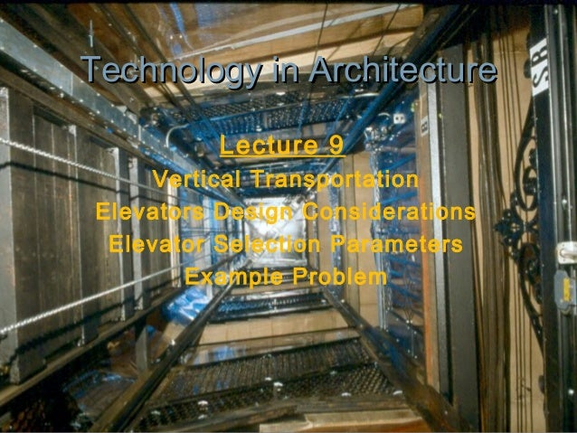 Technology in Architecture Lecture 9 Vertical Transportation Elevators Design Considerations Elevator Selection Parameters...