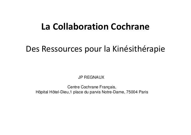 La Collaboration CochraneDes Ressources pour la Kinésithérapie                        JP REGNAUX                   Centre ...