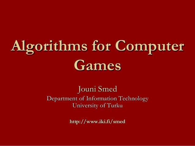 Algorithms for Computer Games Jouni Smed Department of Information Technology University of Turku http://www.iki.fi/smed