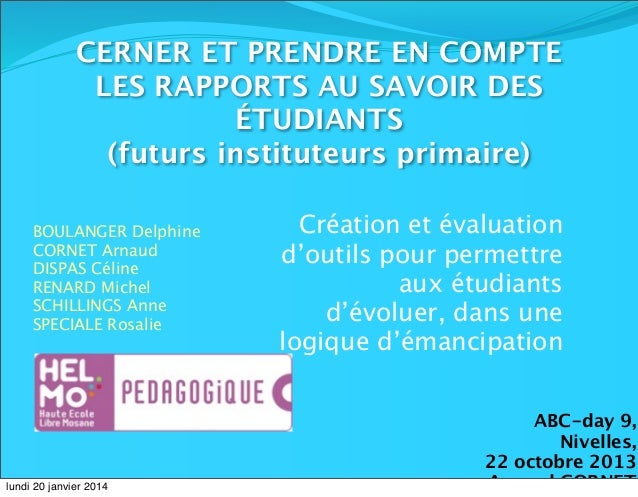 CERNER ET PRENDRE EN COMPTE LES RAPPORTS AU SAVOIR DES ÉTUDIANTS (futurs instituteurs primaire) BOULANGER Delphine CORNET ...