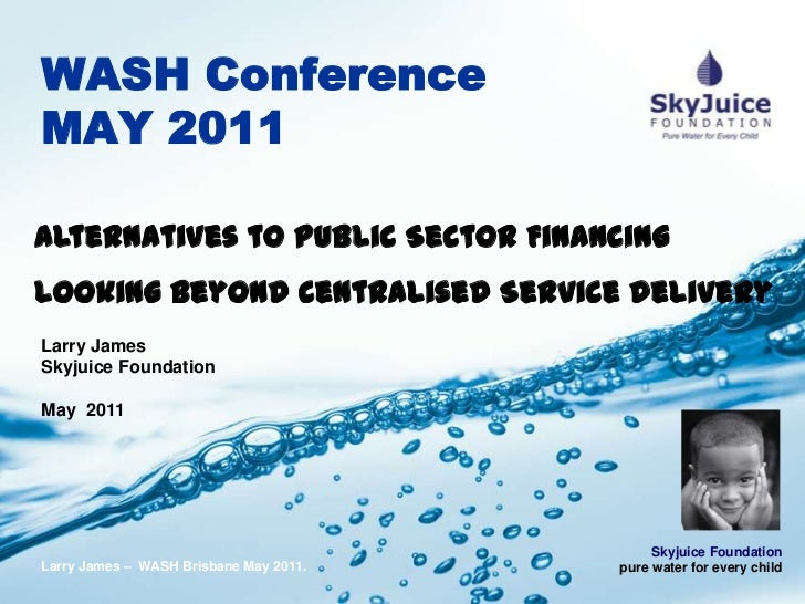WASH Conference MAY 2011<br />Alternatives to Public Sector Financing Looking Beyond Centralised Service Delivery<br />Lar...