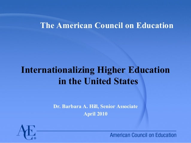 The American Council on Education Internationalizing Higher Education in the United States Dr. Barbara A. Hill, Senior Ass...