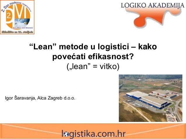 """Lean"" metode u logistici – kako povećati efikasnost? (""lean"" = vitko)  Igor Šaravanja, Alca Zagreb d.o.o."