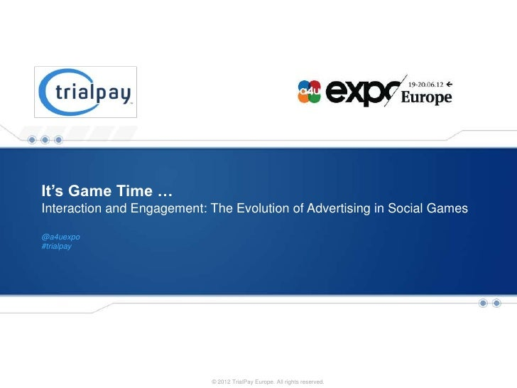 It's Game Time …Interaction and Engagement: The Evolution of Advertising in Social Games@a4uexpo#trialpay   Payment and Pr...