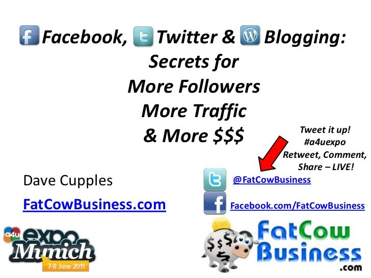 Facebook,      Twitter &      Blogging: Secrets for More Followers More Traffic & More $$$<br />Tweet it up! #a4uexpo<br /...